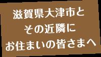 滋賀県大津市と その近隣に お住まいの皆さまへ